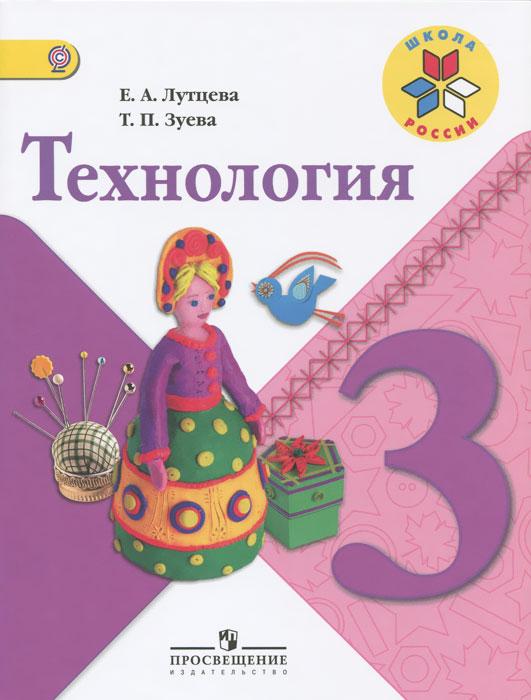 Е. А. Лутцева, Т. П. Зуева Технология. 3 класс. Учебник а е гольдштейн физические основы получения информации учебник