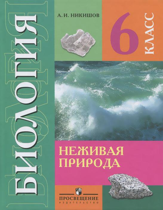 А. И. Никишов Биология. Неживая природа. 6 класс. Учебник