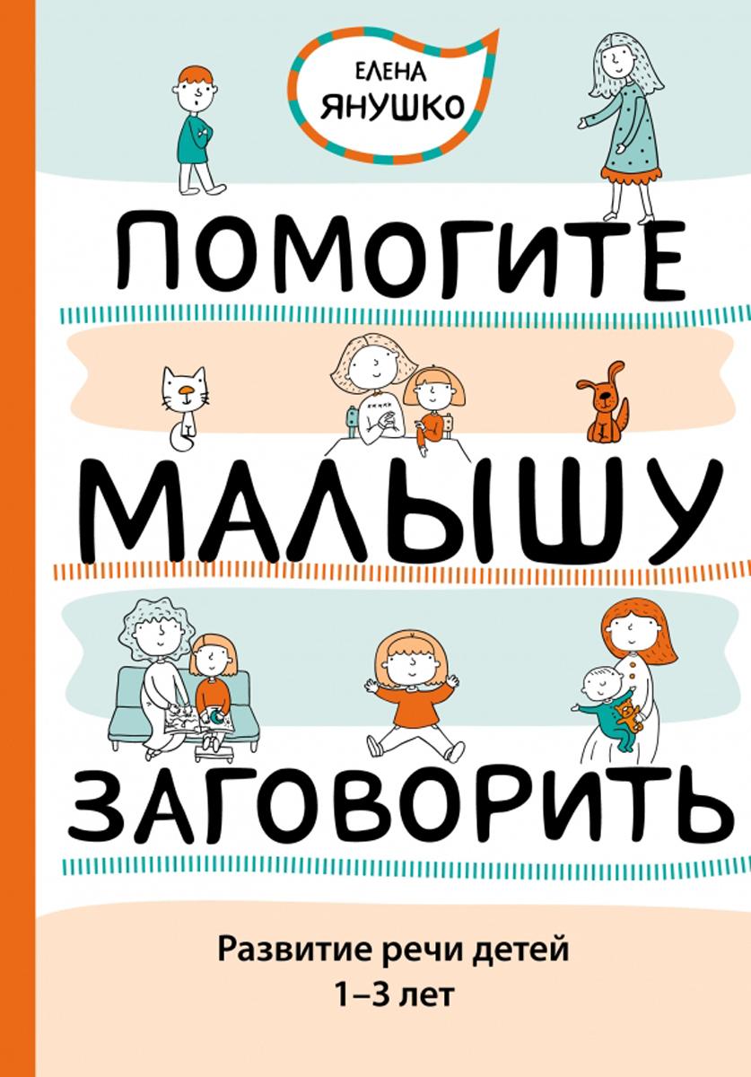 Елена Янушко Помогите малышу заговорить. Развитие речи детей 1-3 лет