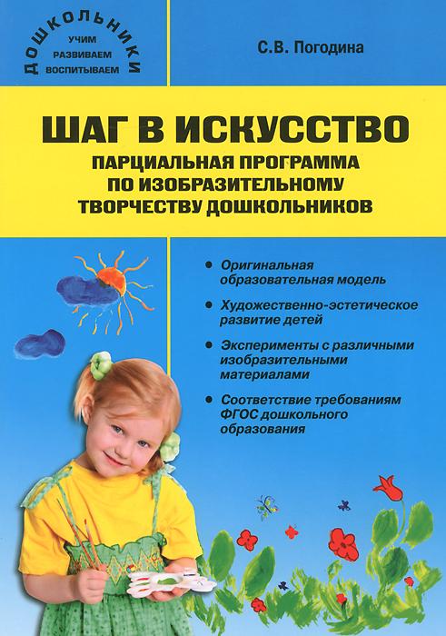 С. В. Погодина Шаг в искусство. Парциальная программа по изобразительному творчеству дошкольников