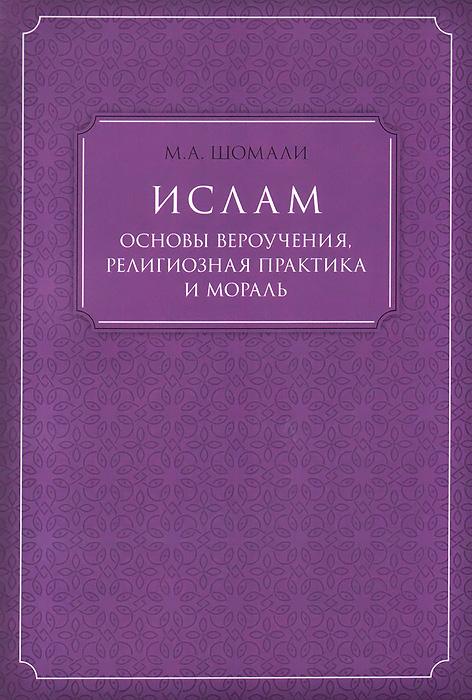 М. А. Шомали Ислам. Основы вероучения, религиозная практика и мораль