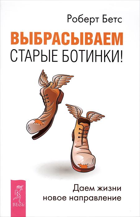 Роберт Бетс Выбрасываем старые ботинки! Даем жизни новое направление