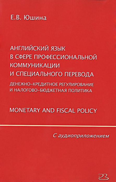 Е. В. Юшина, Т. П. Некрасова Английский язык в сфере профессиональной коммуникации и специального перевода. Денежно-кредитное регулирование и налогово-бюджетная политика. Monetary and Fiscal Policy (+ CD)