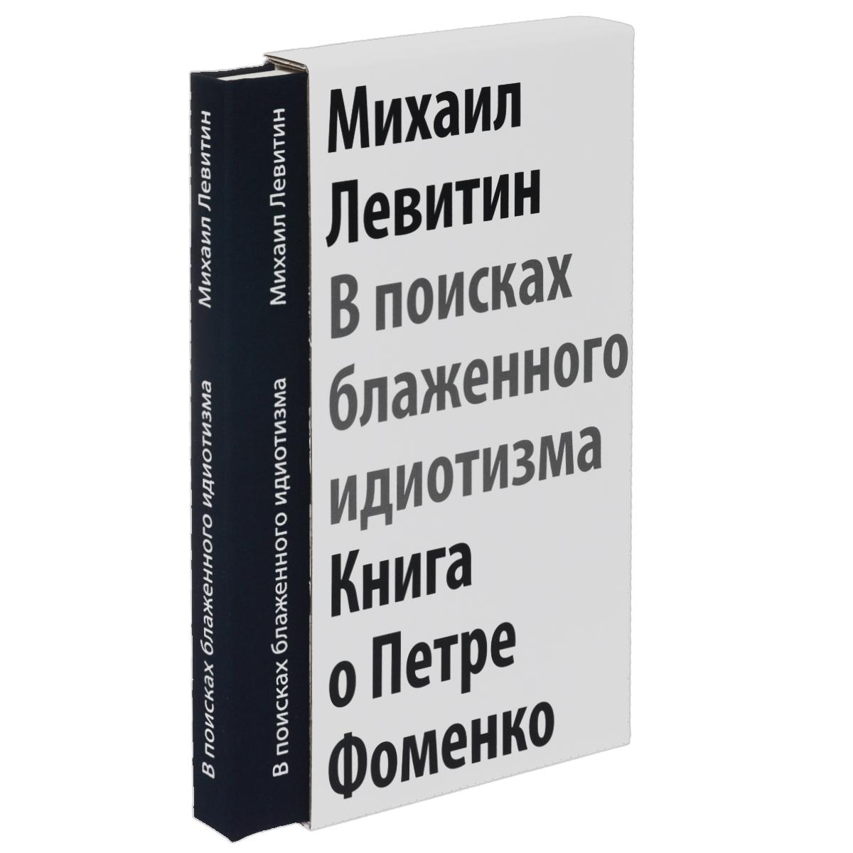 Михаил Левитин В поисках блаженного идиотизма. Книга о Петре Фоменко
