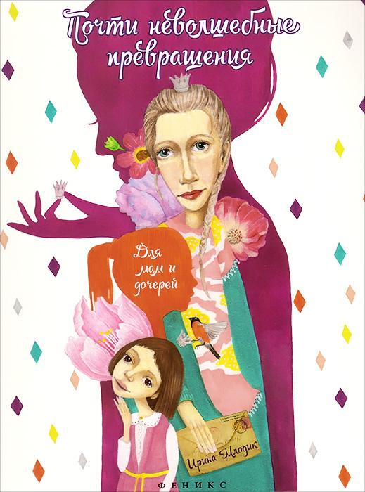 Ирина Млодик Почти неволшебные превращения. Книга для мам и дочерей ирина попова большая книга для мам