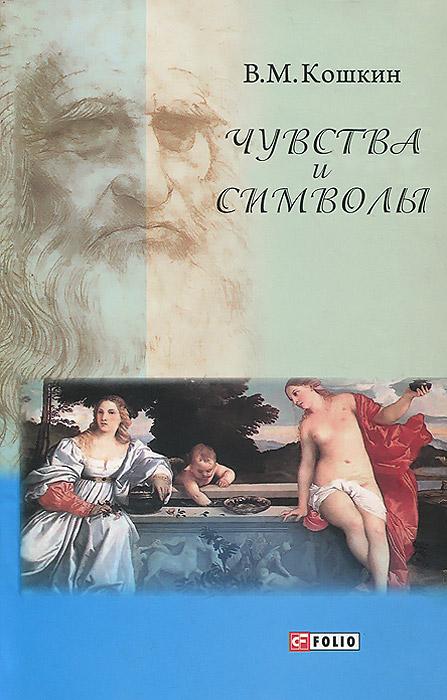 В. М. Кошкин Чувства и символы. Между духом и плотью. Короткие эссе об искусстве, о богах и о любви