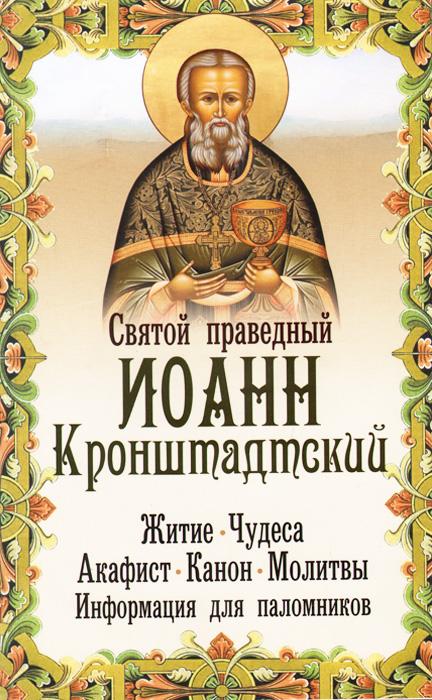Святой праведный Иоанн Кронштадтский. Житие, чудеса, акафист, канон, молитвы, информация для паломников сборник житие и акафист святому апостолу и евангелисту иоанну богослову