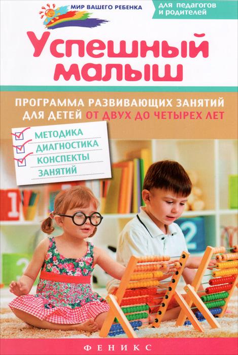 Успешный малыш. Программа развивающих занятий для детей от двух до четырех лет