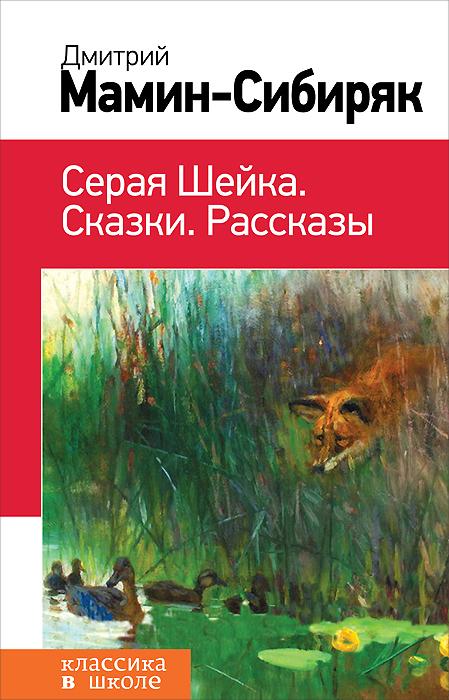 Дмитрий Мамин-Сибиряк Серая Шейка. Сказки. Рассказы д н мамин сибиряк серая шейка