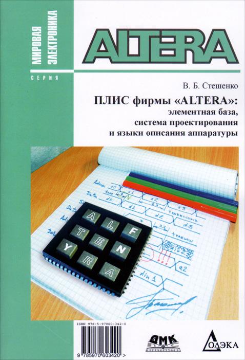 В. Б. Стешенко Плис фирмы ALTERA. Элементная база, система проектирования и языки описания аппаратуры плис altera