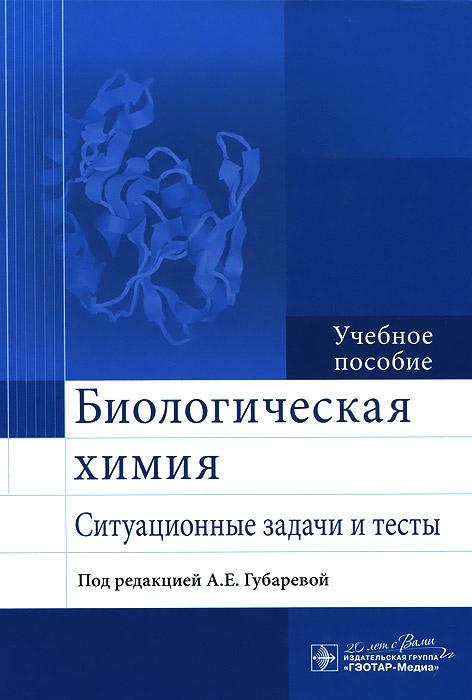 А. Е. Губарева Биологическая химия. Ситуационные задачи и тесты. Учебное пособие