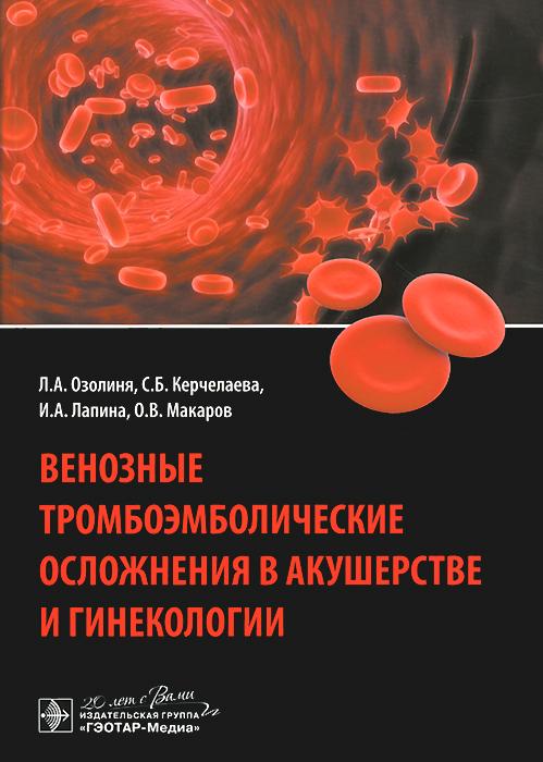 Л. А. Озолиня, С. Б. Керчелаева, И. А. Лапина, О. В. Макаров Венозные тромбоэмболические осложнения в акушерстве и гинекологии