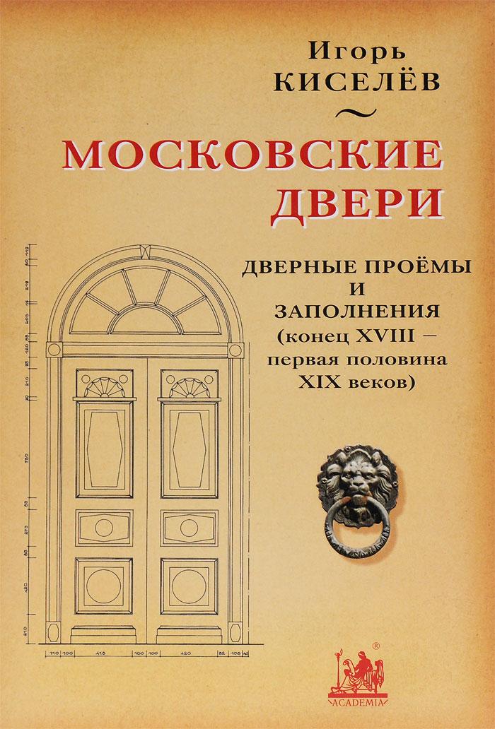 Игорь Киселев Московские двери. Дверные проемы и заполнения (конец XVIII - первая половина XIX веков)