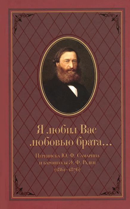 Я любил Вас любовью брата... Переписка Ю. Ф. Самарина и баронессы Э. Ф. Раден (1861-1876)