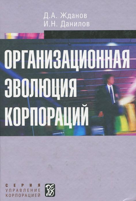 Д. А. Жданов, И. Н. Данилов Организационная эволюция корпораций. Учебное пособие жданов д данилов и организационная эволюция корпораций
