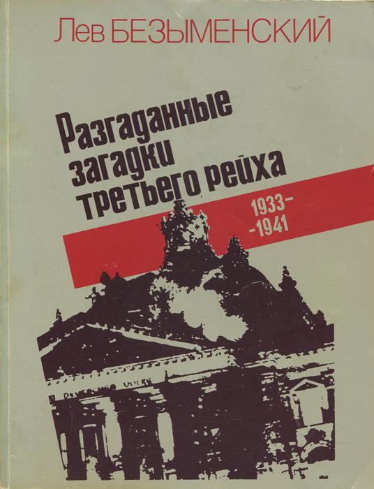 Лев Безыменский Разгаданные загадки третьего рейха. Книга не только о прошлом. 1933-1941