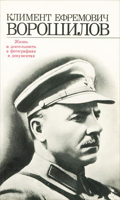 Климент Ефремович Ворошилов. Жизнь и деятельность в фотографиях и документах