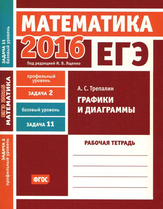 А. С. Трепалин ЕГЭ 2016. Математика. Задача 2. Профильный уровень. Задача 11. Базовый уровень. Графики и диаграммы. Рабочая тетрадь