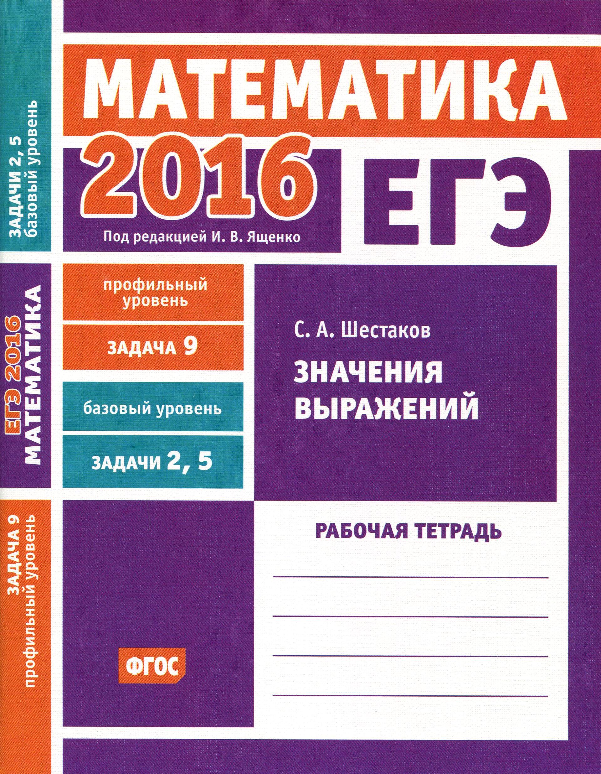С. А. Шестаков ЕГЭ 2016. Математика. Задача 9. Профильный уровень. Задача 2, 5. Базовый уровень. Значения выражений. Рабочая тетрадь