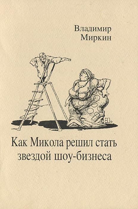 Владимир Миркин Как Микола решил стать звездой шоу-бизнеса броудо владимир сборник неравнодушных рассказов