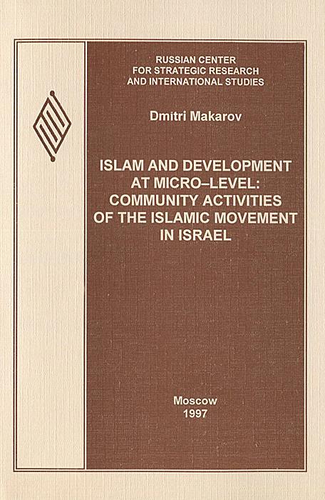 Dmitri Makarov Islam and Development at Micro-level: Community Activities of the Islamic Movement in Israel dmitri makarov islam and development at micro level community activities of the islamic movement in israel