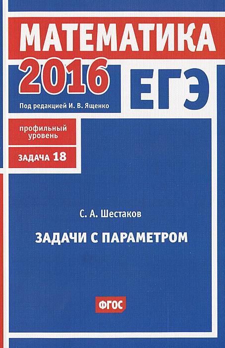 С. А. Шестаков ЕГЭ 2016. Математика. Задача 18. Профильный уровень. Задачи с параметром