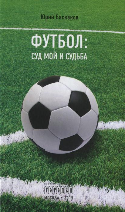 Юрий Баскаков Футбол. Суд мой и судьба