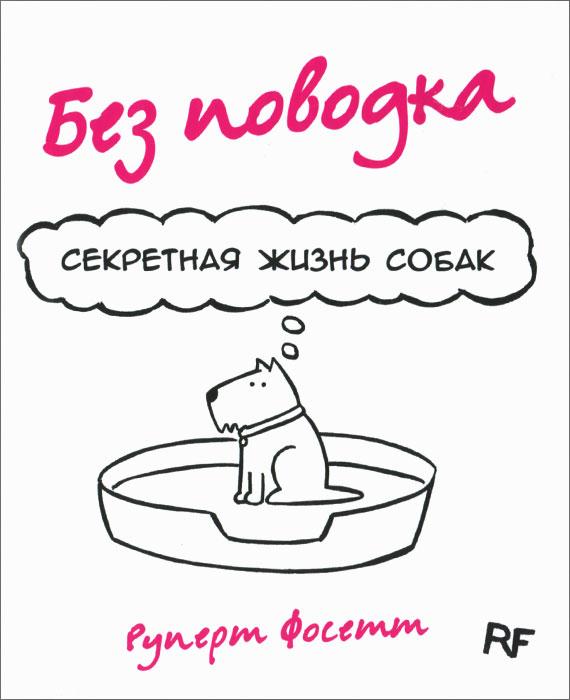 Без поводка. Секретная жизнь собак Эта великолепная книга, открывающая...