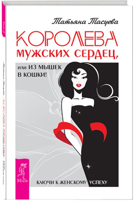 купить Татьяна Тасуева Королева мужских сердец, или Из мышек в кошки! по цене 391 рублей