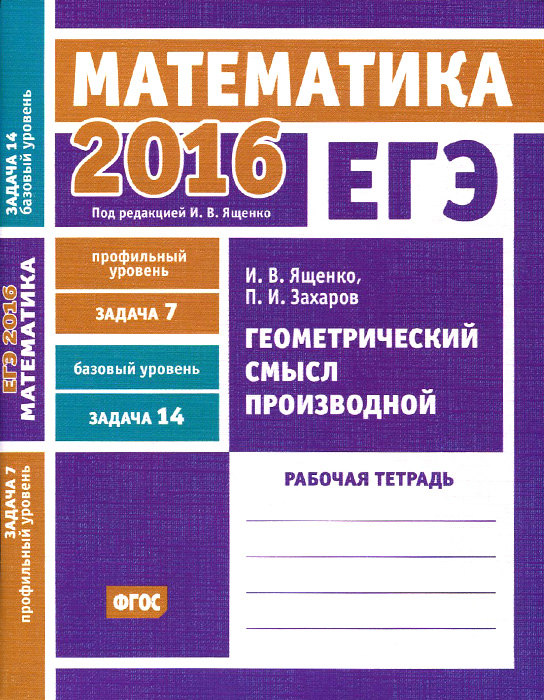 И. В. Ященко, П. И. Захаров ЕГЭ 2016. Математика. Геометрический смысл производной. Задача 7 (профильный уровень). Задача 14 (базовый уровень). Рабочая тетрадь