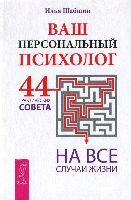 Илья Шабшин Ваш персональный психолог. 44 практических совета на все случаи жизни