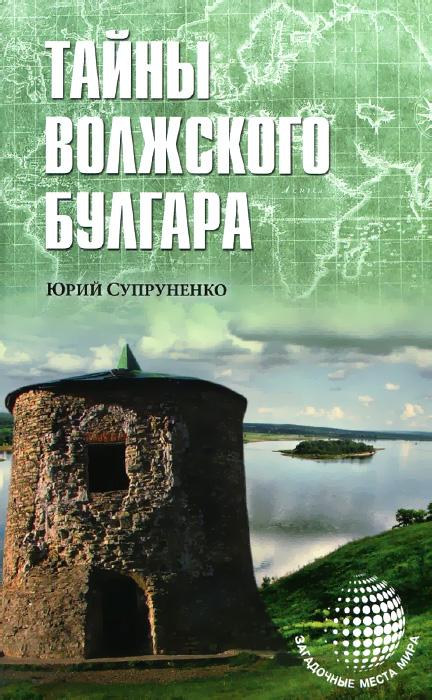 Юрий Супруненко Тайны Волжского Булгара супруненко ю тайны волжского булгара