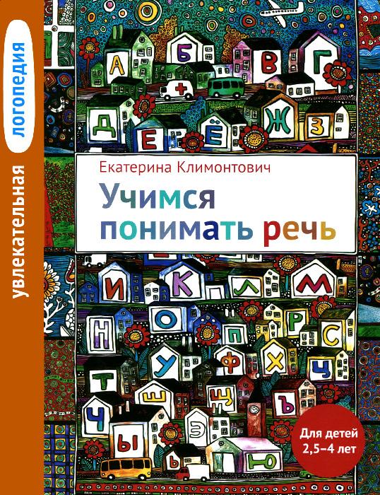 Екатерина Климонтович Увлекательная логопедия. Учимся понимать речь. Для детей 2,5-4 лет