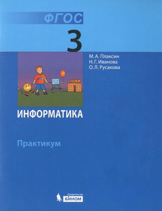 М. А. Плаксин, Н. Г. Иванова , О. Л. Русакова Информатика. 3 класс. Практикум