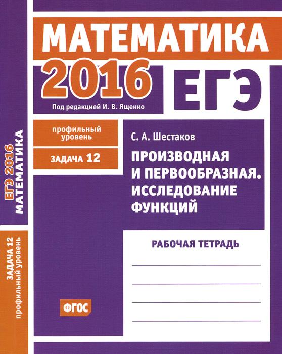 С. А. Шестаков ЕГЭ 2016. Математика. Задача 12. Профильный уровень. Производная и первообразная. Исследование функций. Рабочая тетрадь