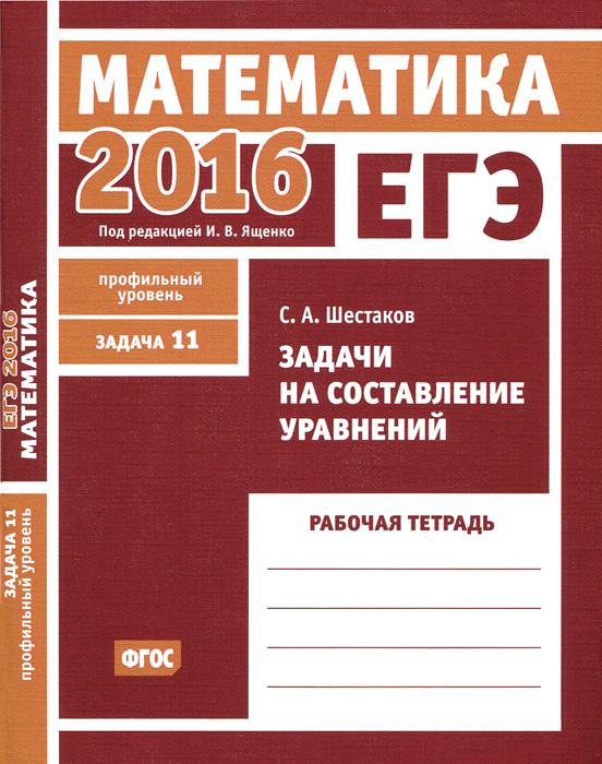 С. А. Шестаков ЕГЭ 2016. Математика. Задачи на составление уравнений. Задача 11( профильный уровень). Рабочая тетрадь