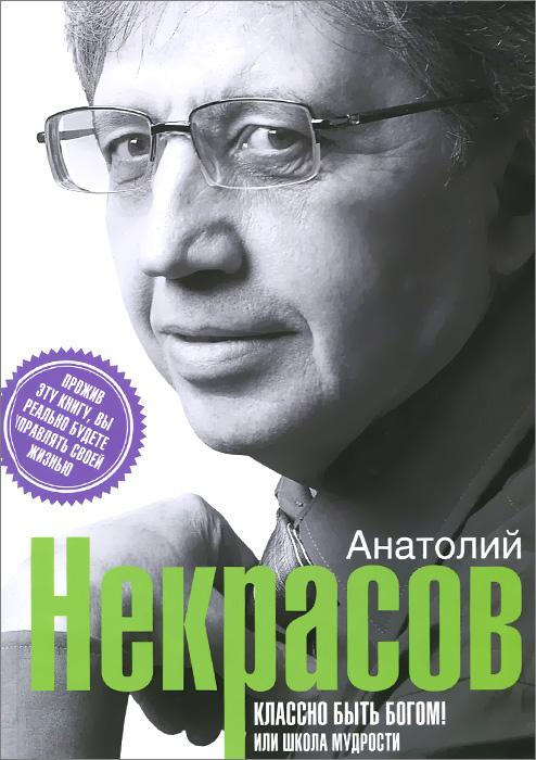 Анатолий Некрасов Классно быть богом, или Школа мудрости