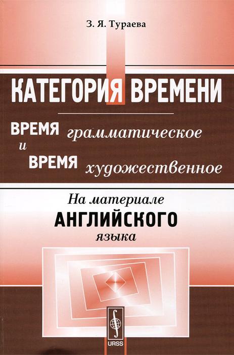 З. Я. Тураева Категория времени. Время грамматическое и время художественное. На материале английского языка. Учебное пособие