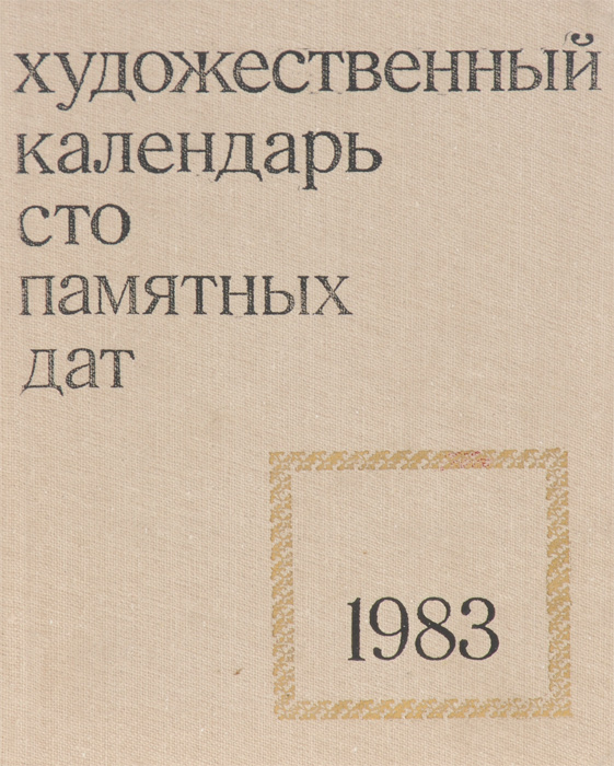 Сто памятных дат. Художественный календарь на 1983 год календарь знаменательных дат на 2017 год