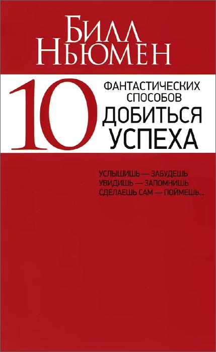 Билл Ньюмен. 10 фантастических способов добиться успеха