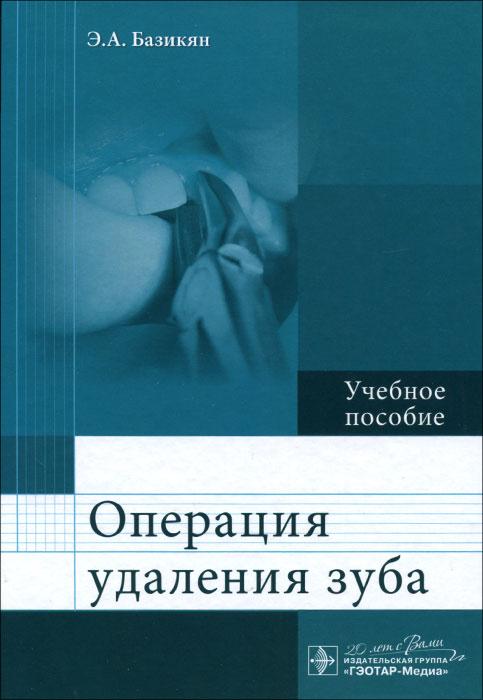 Э. А. Базикян Операция удаления зуба. Учебное пособие зубов а коды аутентификации