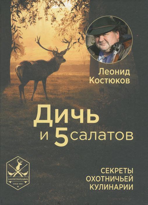 Леонид Костюков Дичь и 5 салатов. Секреты охотничьей кулинарии