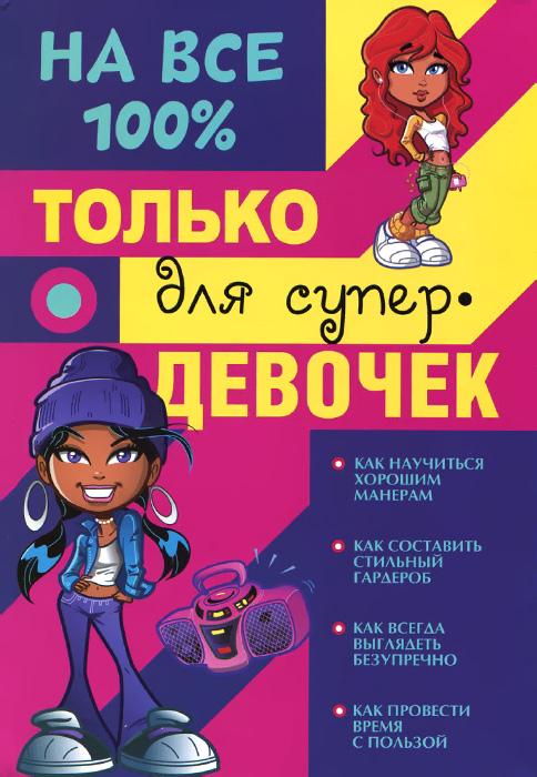 Д. И. Гордиевич, В. К. Губина, А. В. Елисеева, А. С. Торманова Только для супер девочек на 100%