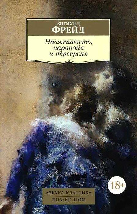 Зигмунд Фрейд Навязчивость, паранойя и перверсия