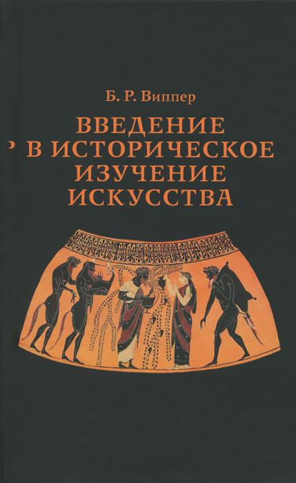 Б. Р. Виппер Введение в историческое изучение искусства р ю виппер общественные учения и исторические теории xviii и xix вв в связи с общественным движением на западе