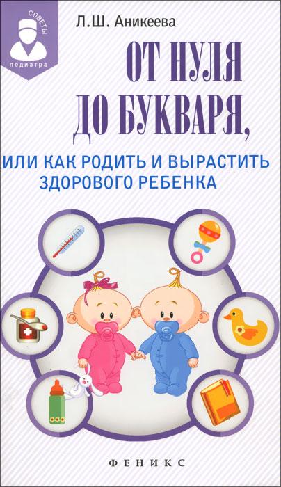 Л. Ш. Аникеева От нуля до букваря, или Как родить и вырастить здорового ребенка аникеева л от нуля до букваря или как родить и вырастить здорового ребенка