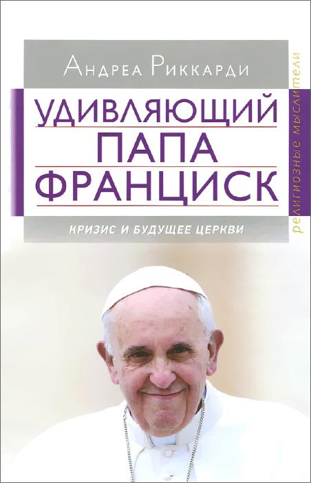 Андреа Риккарди Удивляющий папа Франциск. Кризис и будущее Церкви