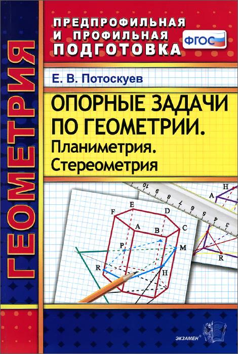 Е. В. Потоскуев Геометрия. Опорные задачи. Планиметрия. Стереометрия е в потоскуев геометрия опорные задачи планиметрия стереометрия