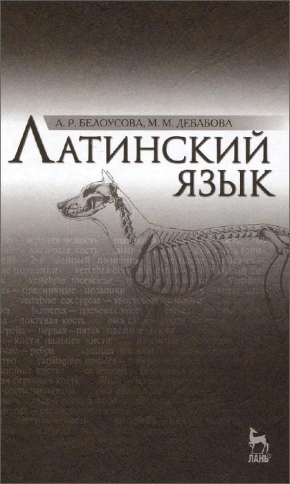 А. Р. Белоусова, М. М. Дебабова Латинский язык. Учебник