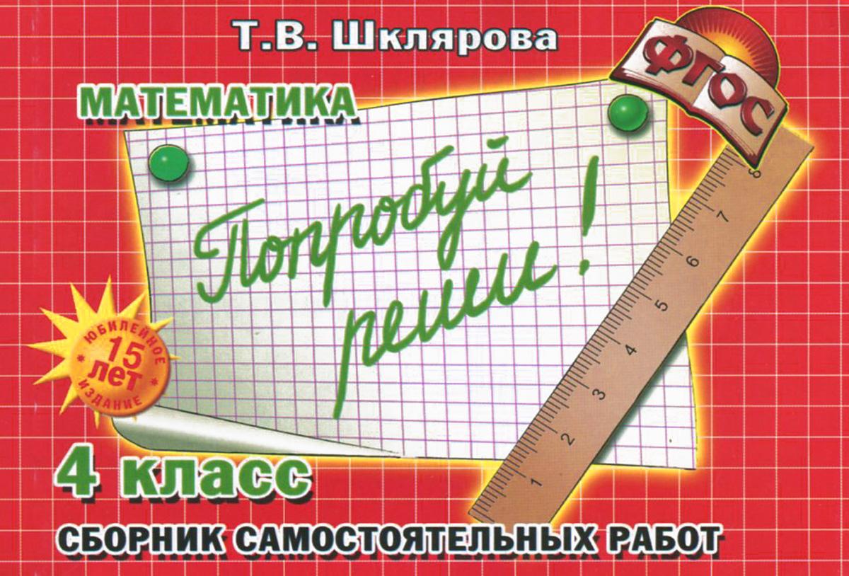 """Т. В. Шклярова Математика. 4 класс. Сборник самостоятельных работ """"Попробуй реши!"""""""